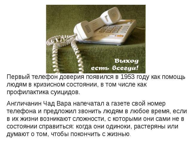 Первый телефон доверия появился в 1953 году как помощь людям в кризисном состоянии, в том числе как профилактика суицидов. Англичанин Чад Вара напечатал а газете свой номер телефона и предложил звонить людям в любое время, если в их жизни возникают …