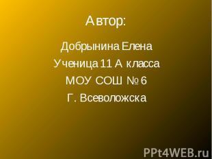 Автор:Добрынина Елена Ученица 11 А класса МОУ СОШ № 6 Г. Всеволожска