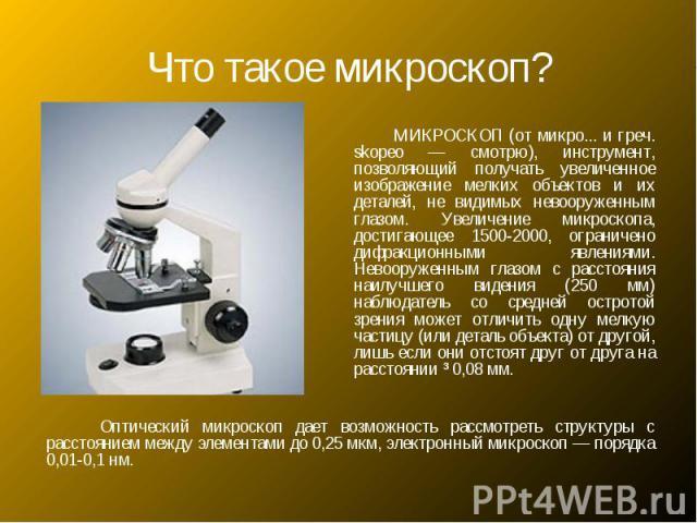 Что такое микроскоп? МИКРОСКОП (от микро... и греч. skopeo — смотрю), инструмент, позволяющий получать увеличенное изображение мелких объектов и их деталей, не видимых невооруженным глазом. Увеличение микроскопа, достигающее 1500-2000, ограничено ди…