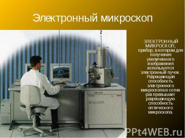 Электронный микроскоп ЭЛЕКТРОННЫЙ МИКРОСКОП, прибор, в котором для получения увеличенного изображения используется электронный пучок. Разрешающая способность электронного микроскопа в сотни раз превышает разрешающую способность оптического микроскопа.