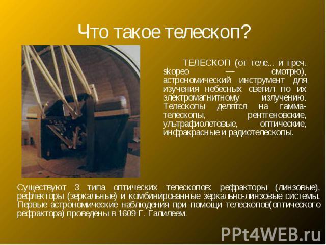 Что такое телескоп? ТЕЛЕСКОП (от теле... и греч. skopeo — смотрю), астрономический инструмент для изучения небесных светил по их электромагнитному излучению. Телескопы делятся на гамма-телескопы, рентгеновские, ультрафиолетовые, оптические, инфракра…
