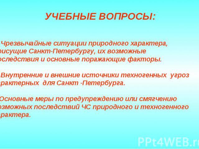 УЧЕБНЫЕ ВОПРОСЫ: 1. Чрезвычайные ситуации природного характера, присущие Санкт-Петербургу, их возможные последствия и основные поражающие факторы. 2.Внутренние и внешние источники техногенных угроз характерных для Санкт -Петербурга. 3.Основные меры …