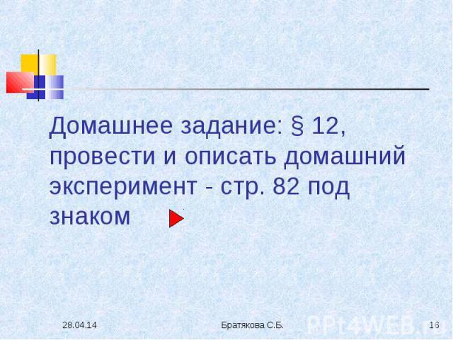 Домашнее задание: § 12, провести и описать домашний эксперимент - стр. 82 под знаком
