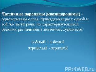Частичные паронимы (квазипаронимы) – однокорневые слова, принадлежащие к одной и