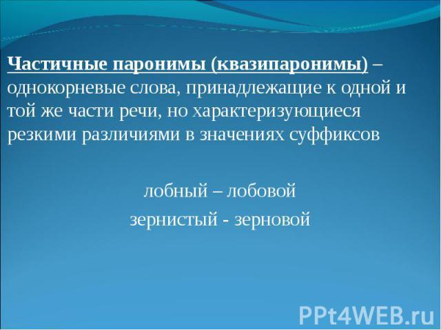 Частичные паронимы (квазипаронимы) – однокорневые слова, принадлежащие к одной и той же части речи, но характеризующиеся резкими различиями в значениях суффиксов лобный – лобовой зернистый - зерновой