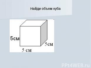 Найди объем куба