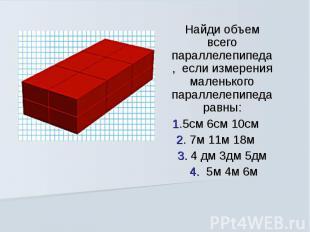 Найди объем всего параллелепипеда, если измерения маленького параллелепипеда рав