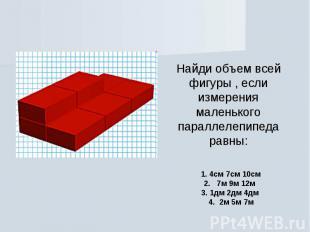 Найди объем всей фигуры , если измерения маленького параллелепипеда равны: 1. 4