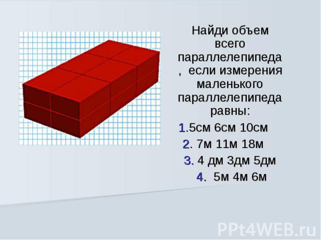 Найди объем всего параллелепипеда, если измерения маленького параллелепипеда равны: 1.5см 6см 10см  2. 7м 11м 18м  3. 4 дм 3дм 5дм 4. 5м 4м 6м