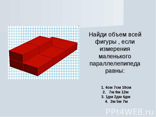 Найди объем всей фигуры , если измерения маленького параллелепипеда равны: 1. 4см 7см 10см 2.  7м 9м 12м  3. 1дм 2дм 4дм  4. 2м 5м 7м