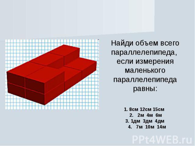 Найди объем всего параллелепипеда, если измерения маленького параллелепипеда равны: 1. 8см 12см 15см  2.  2м 4м 6м  3.1дм 3дм 4дм  4.  7м 10м 14м