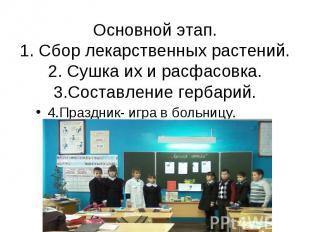 Основной этап. 1. Сбор лекарственных растений. 2. Сушка их и расфасовка. 3.Соста