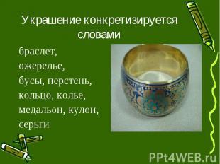 Украшение конкретизируется словамибраслет, ожерелье, бусы, перстень, кольцо, кол
