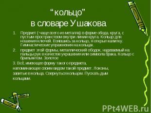"""""""кольцо"""" в словаре Ушакова Предмет (·чаще всего из металла) в форме обода, круга"""