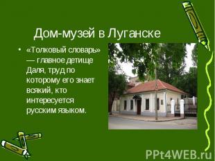 Дом-музей в Луганске «Толковый словарь» — главное детище Даля, труд по которому