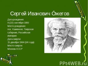 Сергей Иванович Óжегов Дата рождения: 9 (22) сентября 1900 Место рождения: пос.
