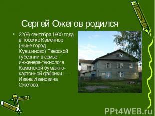 Сергей Ожегов родился22(9) сентября 1900 года в посёлке Каменное (ныне город Кув