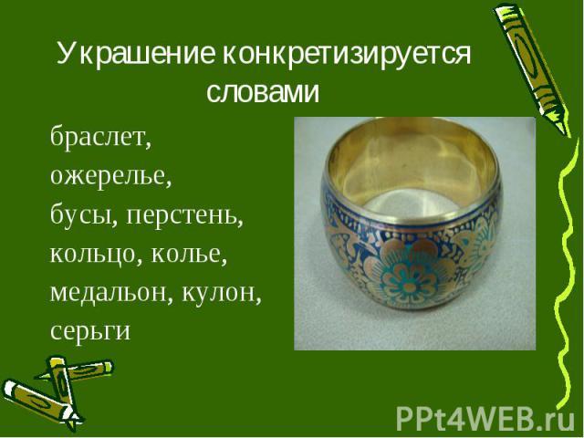 Украшение конкретизируется словамибраслет, ожерелье, бусы, перстень, кольцо, колье, медальон, кулон, серьги