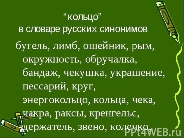 """""""кольцо"""" в словаре русских синонимовбугель, лимб, ошейник, рым, окружность, обручалка, бандаж, чекушка, украшение, пессарий, круг, энергокольцо, кольца, чека, чакра, раксы, кренгельс, держатель, звено, колечко, перстень"""