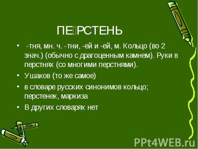 ПЕ РСТЕНЬ -тня, мн. ч. -тни, -ей и -ей, м. Кольцо (во 2 знач.) (обычно с драгоценным камнем). Руки в перстнях (со многими перстнями). Ушаков (то же самое) в словаре русских синонимов кольцо; перстенек, маркиза В других словарях нет