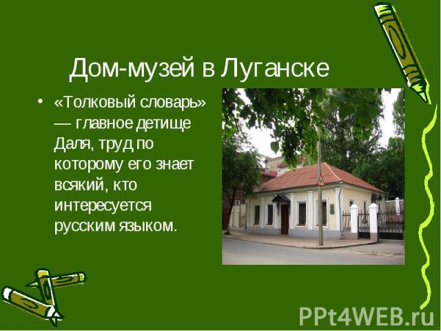 Дом-музей в Луганске «Толковый словарь» — главное детище Даля, труд по которому его знает всякий, кто интересуется русским языком.