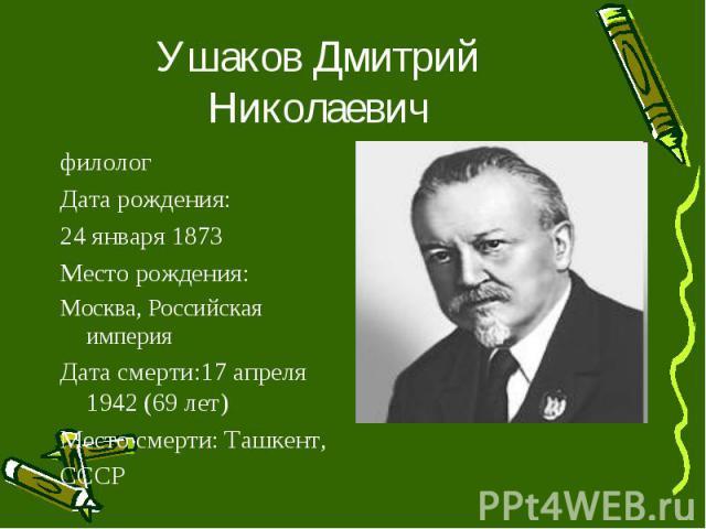 Ушаков Дмитрий Николаевич филолог Дата рождения: 24 января 1873 Место рождения: Москва, Российская империя Дата смерти: 17 апреля 1942 (69 лет) Место смерти: Ташкент, СССР