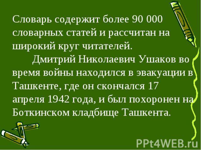 Словарь содержит более 90 000 словарных статей и рассчитан на широкий круг читателей. Дмитрий Николаевич Ушаков во время войны находился в эвакуации в Ташкенте, где он скончался 17 апреля 1942 года, и был похоронен на Боткинском кладбище Ташкента.