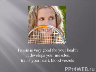Tennis is very good for your health: it develops your muscles, trains your heart