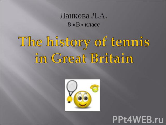 Ланкова Л.А. 8 «В» класс The history of tennis in Great Britain