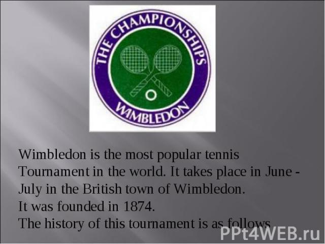 Wimbledon is the most popular tennis Tournament in the world. It takes place in June - July in the British town of Wimbledon. It was founded in 1874. The history of this tournament is as follows