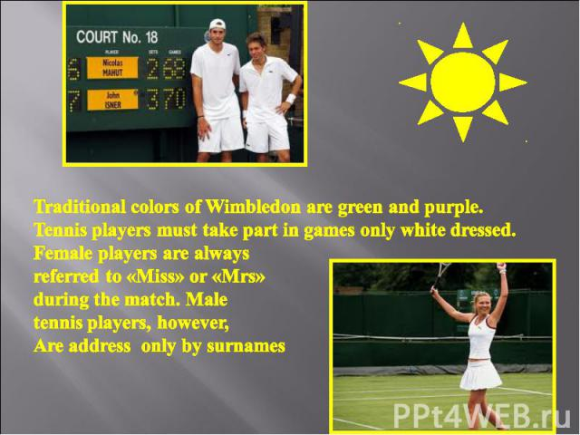 Traditional colors of Wimbledon are green and purple. Tennis players must take part in games only white dressed. Female players are always referred to «Miss» or «Mrs» during the match. Male tennis players, however, Are address only by surnames