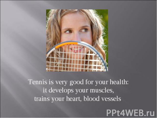 Tennis is very good for your health: it develops your muscles, trains your heart, blood vessels