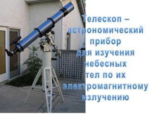 Телескоп – астрономический прибор для изучения небесных тел по их электромагнитн