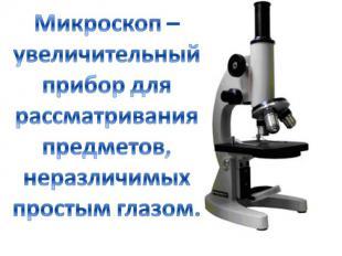 Микроскоп – увеличительный прибор для рассматривания предметов, неразличимых про
