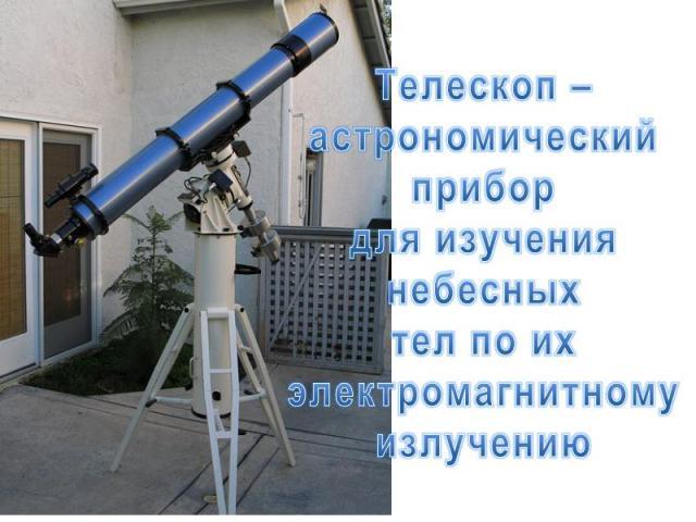 Телескоп – астрономический прибор для изучения небесных тел по их электромагнитному излучению