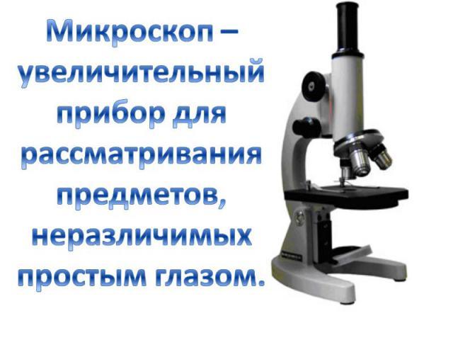 Микроскоп – увеличительный прибор для рассматривания предметов, неразличимых простым глазом.