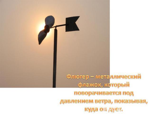 Флюгер – металлический флажок, который поворачивается под давлением ветра, показывая, куда он дует.