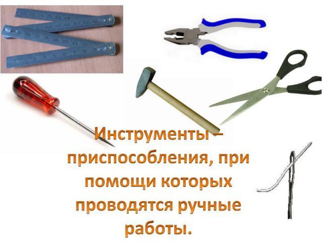 Инструменты – приспособления, при помощи которых проводятся ручные работы.