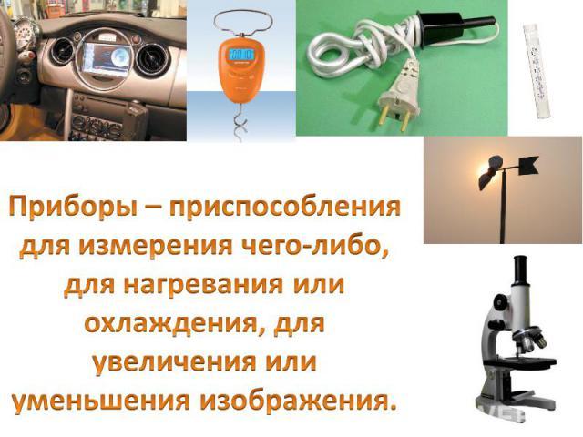 Приборы – приспособления для измерения чего-либо, для нагревания или охлаждения, для увеличения или уменьшения изображения.