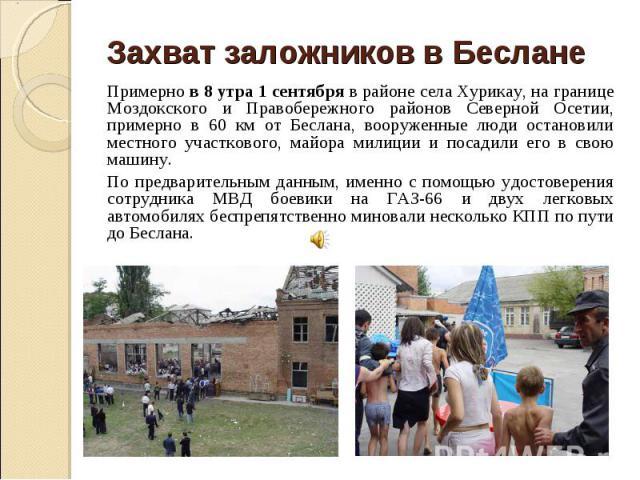 Захват заложников в Беслане Примерно в 8 утра 1 сентября в районе села Хурикау, на границе Моздокского и Правобережного районов Северной Осетии, примерно в 60 км от Беслана, вооруженные люди остановили местного участкового, майора милиции и посадили…