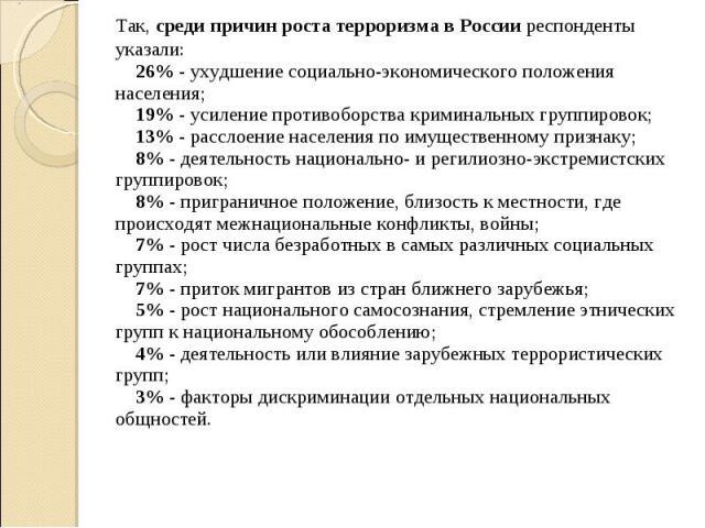 Так, среди причин роста терроризма в России респонденты указали: 26% - ухудшение социально-экономического положения населения; 19% - усиление противоборства криминальных группировок; 13% - расслоение населения по имущественному признаку;…