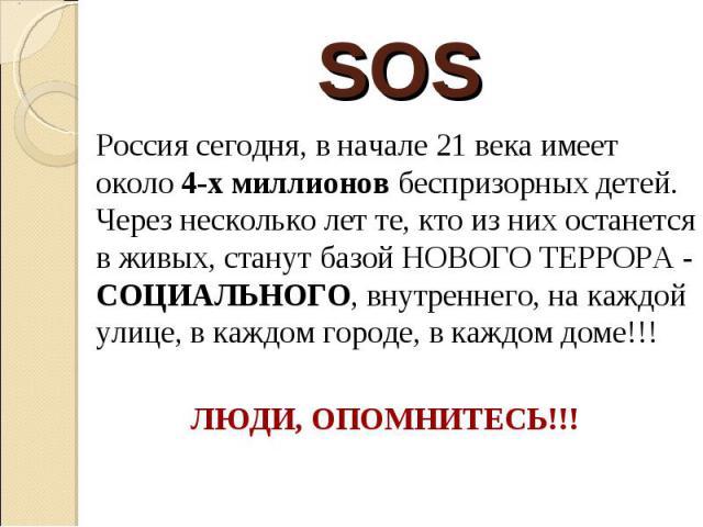 SOS Россия сегодня, в начале 21 века имеет около 4-х миллионов беспризорных детей. Через несколько лет те, кто из них останется в живых, станут базой НОВОГО ТЕРРОРА - СОЦИАЛЬНОГО, внутреннего, на каждой улице, в каждом городе, в каждом доме!!! ЛЮДИ,…