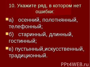 10. Укажите ряд, в котором нет ошибки: а) осенний, полотнянный, телефонный; б) с