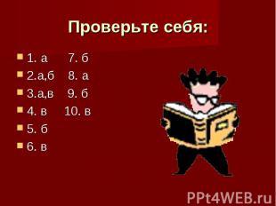 Проверьте себя: 1. а 7. б 2.а,б 8. а 3.а,в 9. б 4. в 10. в 5. б 6. в