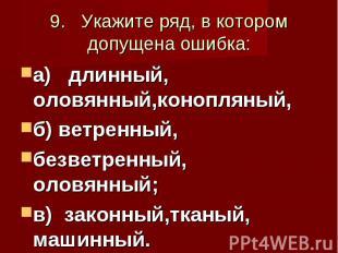 9. Укажите ряд, в котором допущена ошибка: а) длинный, оловянный,конопляный, б)