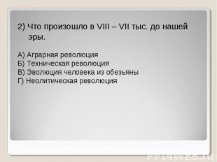 2) Что произошло в VIII – VII тыс. до нашей эры. А) Аграрная революция Б) Технич