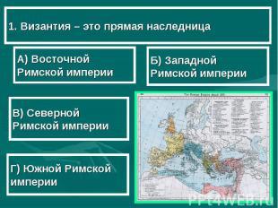1. Византия – это прямая наследница А) Восточной Римской империи В) Северной Рим