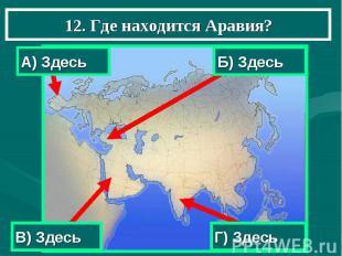 12. Где находится Аравия? А) Здесь Б) Здесь В) Здесь Г) Здесь