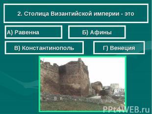 2. Столица Византийской империи - это А) Равенна Б) Афины В) Константинополь Г)