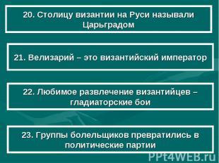 20. Столицу византии на Руси называли Царьградом 21. Велизарий – это византийски